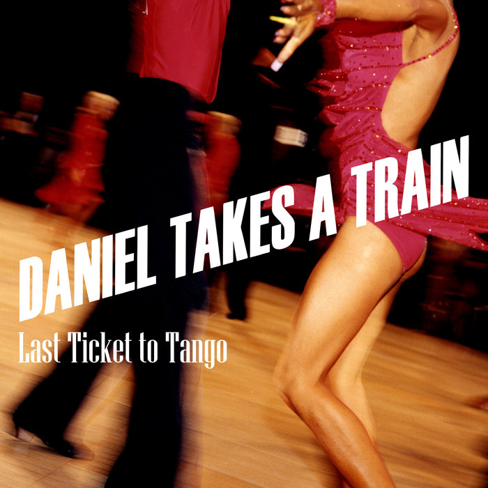 Daniel Takes A Train - Last Ticket To Tango